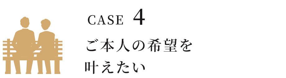 CASE4 ご本人の希望を叶えたい。